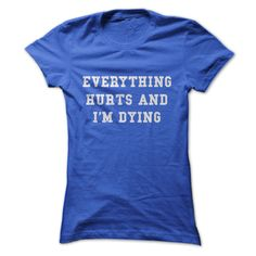 EVERYTHING HURT AND I AM DYING - This is the shirt I'd wear to the gym ... if I ever got to the gym