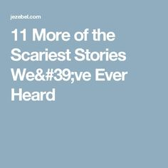 11 More of the Scariest Stories We've Ever Heard