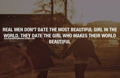 Real men don't date the most beautiful girl in the world, they date the girl who makes their world beautiful.