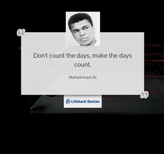 Muhammad Ali - Don't count the days, make the days count.