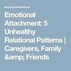 Emotional Attachment: 5 Unhealthy Relational Patterns | Caregivers, Family & Friends
