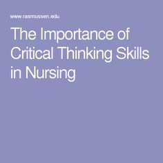 importance of critical thinking in nursing practice Critical thinkers in nursing are skilful in applying intellectual skills for sound reasoning these skills have been defined as information gathering, focusing as you encounter increasingly more complex practice situations you will be required to think through and reason about nursing in greater depth.