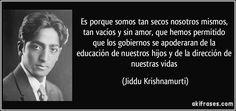 Es porque somos tan secos nosotros mismos, tan vacíos y sin amor, que hemos permitido que los gobiernos se apoderaran de la educación de nuestros hijos y de la dirección de nuestras vidas (Jiddu Krishnamurti)