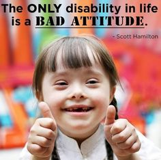 The ONLY disability in life is a BAD ATTITUDE.             Scott Hamilton