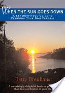 When the Sun Goes Down: A Serendipitous Guide to Planning Your Own Funeral. By Betty Breuhaus. KT Read: Feb 2014. Notes from the book recorded in funeral planning google doc.