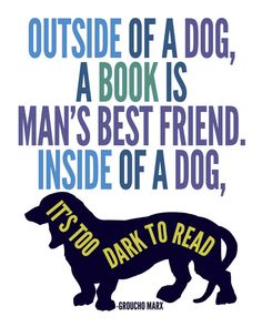 """""""Outside of a dog, a book is a man's best friend..."""" Woman's best friend, too, for that matter."""