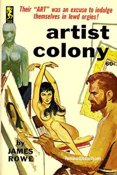 "Artist Colony by James Rowe    Their ""art"" was an excuse to indulge themselves in lewd orgies!"