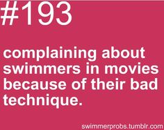 I do this all the time. I can't get through an episode of PLL without getting upset at their sad interpretation of swimming.