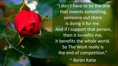 """""""I don't have to be the one that invents something, someone out there is doing it for me. And if I support that person, then it benefits me, it benefits the whole world. So The Work really is the end of competition."""" ~ Byron Katie"""