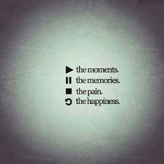 Play the moments. Pause the memories. Stop the pain. Replay the happiness.