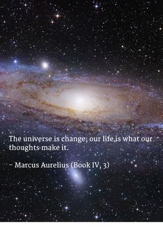 The universe is #change; our life is what our #thoughts make it.   - Marcus Aurelius (Book IV, 3)