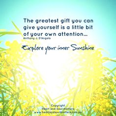 The greatest gift you can give yourself is a little bit of your own attention. Explore your inner Sunshine.