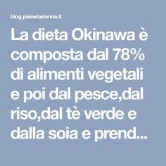 La dieta Okinawa è composta dal 78% di alimenti vegetali e poi dal pesce,dal riso,dal tè verde e dalla soia e prende il nome da un'isola.