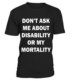 Don't Ask Me About Disability Or Mortality T-Shirt   => Check out this shirt by clicking the image, have fun :) Please tag, repin & share with your friends who would love it. #Disability #Disabilityshirt #Disabilityquotes #hoodie #ideas #image #photo #shirt #tshirt #sweatshirt #tee #gift #perfectgift #birthday #Christmas