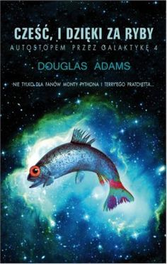 Cześć i dzięki za ryby. Autostopem przez galaktykę 4 - Douglas Adams