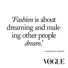 """Fashion is about dreaming and making other people dream."" ~Donatella Versace"