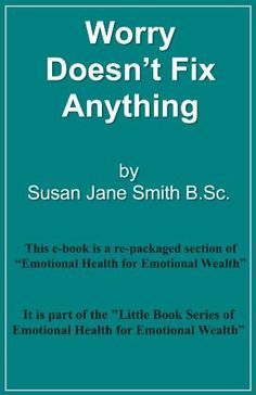Worry Doesn't Fix Anything (Little Book Series of Emotional Health for Emotional Wealth) by Susan Jane Smith, http://www.amazon.co.uk/gp/product/B00ANM5LMW/ref=cm_sw_r_pi_alp_Izf5qb05Z265T