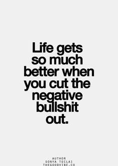 Das Leben wird so viel besser, wenn Du den negativen Scheiß ausschließt.