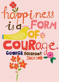 [treasuring] happiness is a form of courage