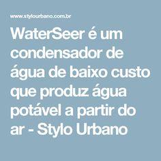 WaterSeer é um condensador de água de baixo custo que produz água potável a partir do ar - Stylo Urbano