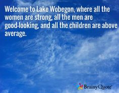 Welcome to Lake Wobegon, where all the women are strong, all the men are good-looking, and all the children are above average. /