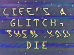 #glitch #databending #images #with #text #phrase #expression #quote #quotation | LIFE'S A GLITCH, THEN YOU DIE | #life #death #play #on #words #vhs #video #low #resolution