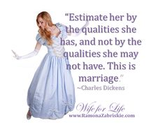 """""""Estimate her by the qualities she has, and not by the qualities she may not have. This is marriage."""" - Charles Dickens    This website is full of awesome inspiration for young wives and wives to be. Author Ramona Zabriskie mentors young women through the ups and downs of relationships with humor, grace, and lots of love! If you want real life romance, join the movement, read the book and become a WIFE FOR LIFE!"""