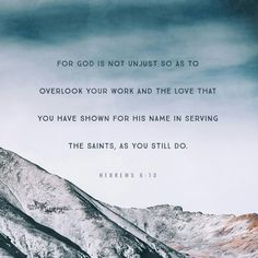 For God is not unjust so as to overlook your work and the love that you have shown for his name in serving the saints, as you still do.  http://bible.com/59/heb.6.10.ESV