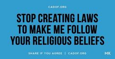 Stop creating laws to make me follow your religious beliefs .