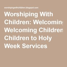 Worshiping With Children: Welcoming Children to Holy Week Services