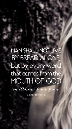 Man shall not live by bread alone, but by every word that comes from the mouth of God.  Matthew 4:4 God's Word is living and active, God's Word is my daily bread!