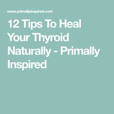 12 Tips To Heal Your Thyroid Naturally - Primally Inspired