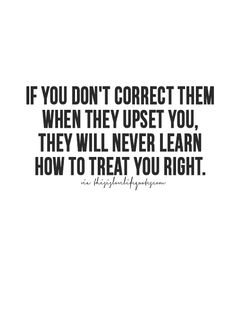 If you don't correct them when they upset you, they will never learn how to treat you right.