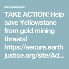 TAKE ACTION! Help save Yellowstone from gold mining threats!  https://secure.earthjustice.org/site/Advocacy;jsessionid=00000000.app30102b?cmd=display&page=UserAction&id=1912&utm_source=crm&utm_content=ResponsiveSidebarTakeActionButton&autologin=true&NONCE_TOKEN=56B7F61E5BA6924F92089B2C94726BC7#start TAKE ACTION! Help save Yellowstone fromgold mining threats!