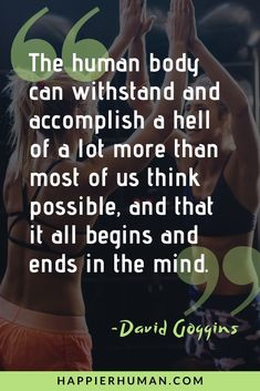 """""""The human body can withstand and accomplish a hell of a lot more than most of us think possible, and that it all begins and ends in the mind.""""  See 35 David Goggins Quotes for Living a Purposeful Life - Happier Human #davidgoggins #qotd #dailyquotes #bestquotes"""