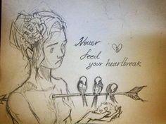 """Never feed your heartbreak."""