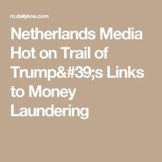 Netherlands Media Hot on Trail of Trump& Links to Money Laundering Highway To Hell, Money Laundering, Netherlands, Politics, Hot, Trail, The Nederlands, The Netherlands, Holland