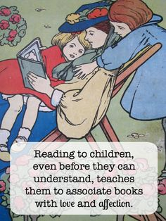 Reading to children, even before they can understand, teaches them to associate books with love and affection.