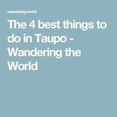 The 4 best things to do in Taupo - Wandering the World
