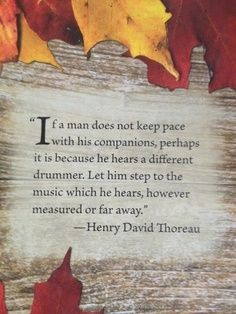 If a man does not keep pace with his companions, perhaps he hears a different drummer. -Henry David Thoreau  http://abouthenrydavidthoreau.com/?p=50