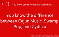 You know you're from Louisiana when you know the difference between Cajun Music, Swamp Pop, and Zydeco.