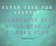 Never take for granted something you would miss if it were gone.
