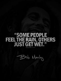 Some people feel the rain, others just get wet. Bob Marley