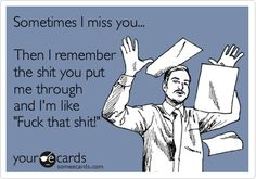 Funny Encouragement Ecard: Sometimes I miss you... Then I remember the shit you put me through and I'm like 'Fuck that shit!'