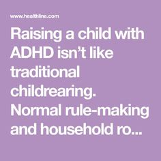 Raising a child with ADHD isn't like traditional childrearing. Normal rule-making and household routines can become almost impossible, so you'll need to adopt different approaches.