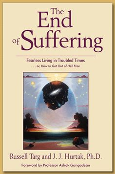 The End of Suffering Fearless Living in Troubled Times or, How to Get Out of Hell Free by Russell Targ and J.J. Hurtak Ph.D. Forward by Ashok Gangadean