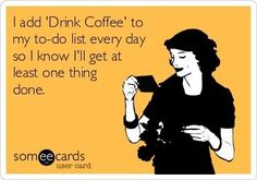 """I add """"Drink Coffee"""" to my to do list everyday so I know I'll get at least one thing done."""