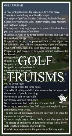GOLF TRUISMS - Funny Analogies about Golf. A two-foot putt counts the same as a two-foot drive. There is no such thing as a friendly wager. follow my tour news at www.twitter.com/danhausergolf