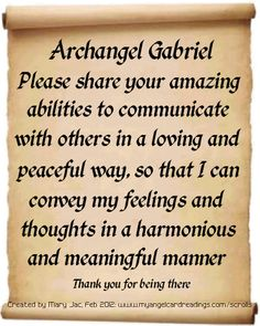 Archangel Gabriel, Please share your amazing abilities to communicate with others in a loving and peaceful way, so that I can convery my feelingns and thoughts in a harmonious and meaningful manner. Thank you for being there.