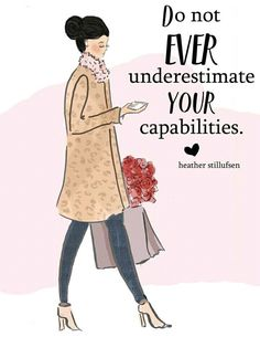Do not ever underestimate your capabilities.